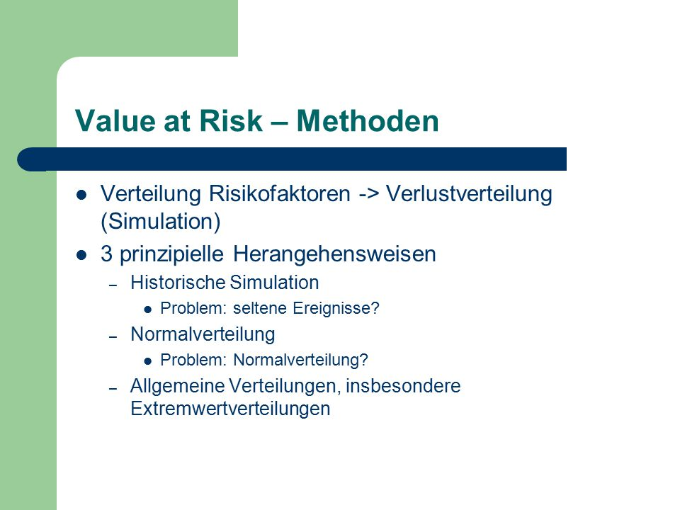 Value at Risk – Methoden Verteilung Risikofaktoren -> Verlustverteilung (Simulation) 3 prinzipielle Herangehensweisen – Historische Simulation Problem