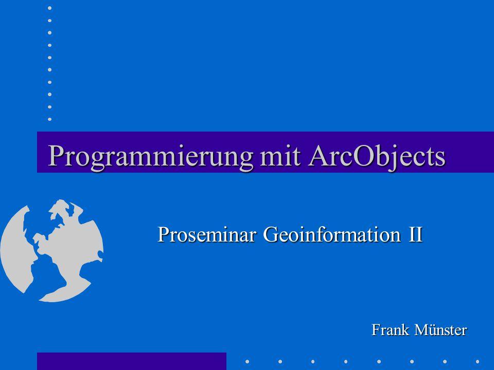 Programmierung mit ArcObjects Frank Münster Proseminar Geoinformation II