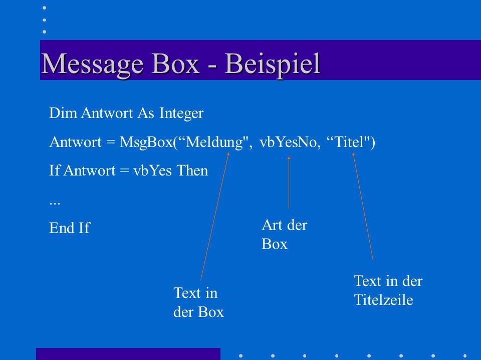 Message Box - Beispiel Dim Antwort As Integer Antwort = MsgBox( Meldung , vbYesNo, Titel ) If Antwort = vbYes Then...