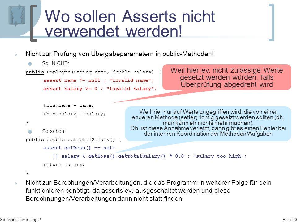 Folie 10 Softwareentwicklung 2 Wo sollen Asserts nicht verwendet werden!  Nicht zur Prüfung von Übergabeparametern in public-Methoden! So NICHT: publ