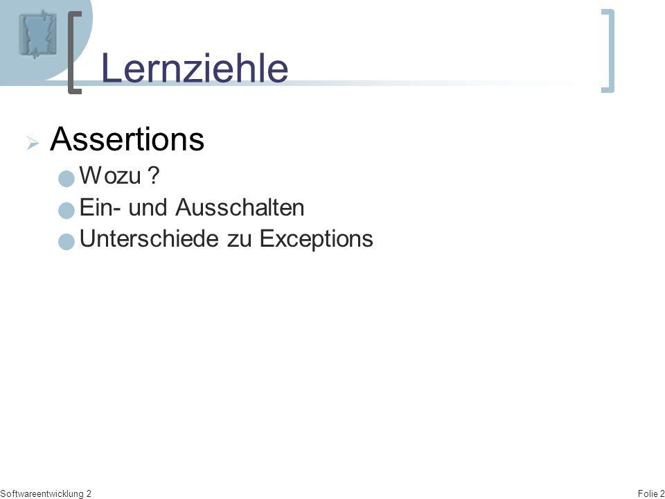 Folie 2 Softwareentwicklung 2 Lernziehle  Assertions Wozu ? Ein- und Ausschalten Unterschiede zu Exceptions