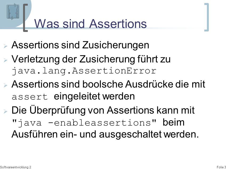 Folie 3 Softwareentwicklung 2 Was sind Assertions  Assertions sind Zusicherungen  Verletzung der Zusicherung führt zu java.lang.AssertionError  Ass