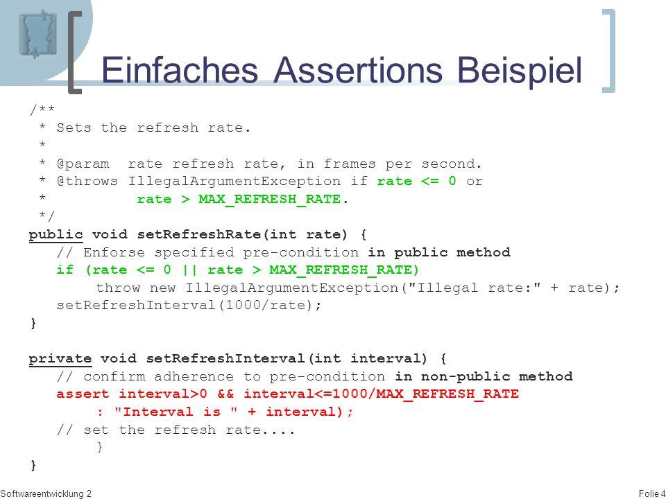 Folie 5 Softwareentwicklung 2 Beispiel Kehrwert public class TestAssertionMain { public static void main(String args[]) { TestAssertions t = new TestAssertions(0.0); System.out.println( Wert: + t.getVal()); System.out.println( Kehrwert : + t.kehrwert() ); } public class TestAssertions { private double val; public TestAssertions(double x) {this.val = x;} public double getVal() {return this.val;} double kehrwert() { assert this.val > 0: Nur werte <> 0 zulässig ; return (double)(1/val); } } // end class TestAssertions