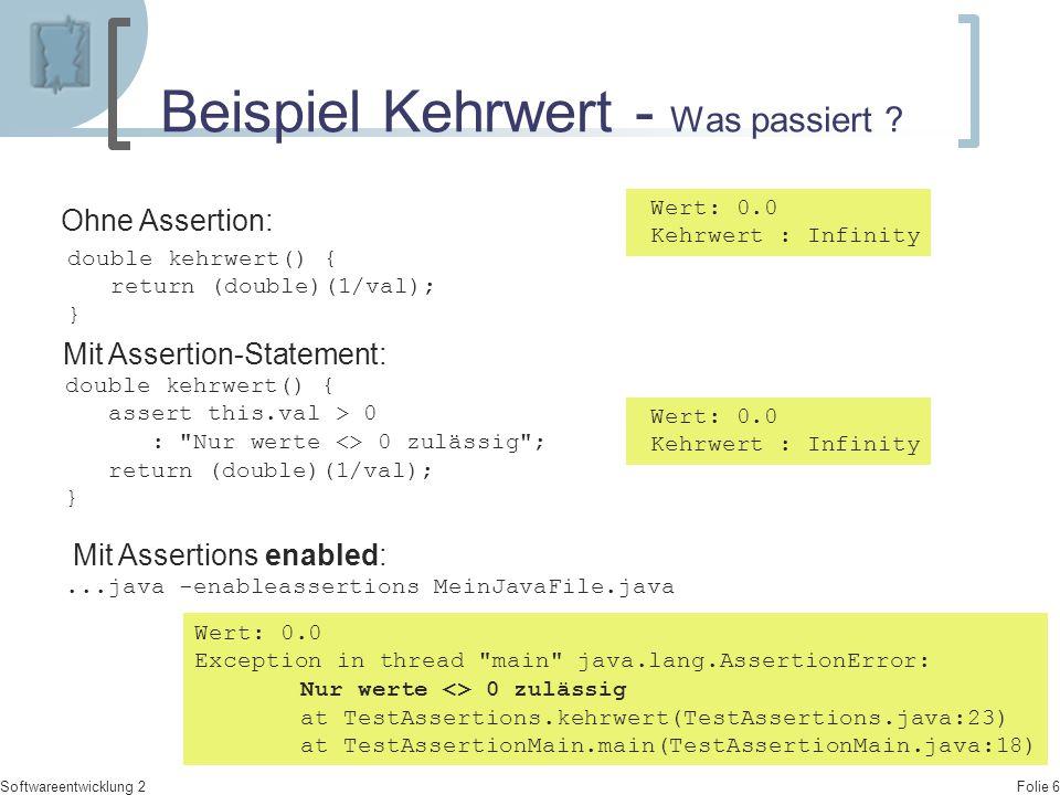 Folie 6 Softwareentwicklung 2 Beispiel Kehrwert - Was passiert ? Wert: 0.0 Kehrwert : Infinity Mit Assertion-Statement: double kehrwert() { assert thi