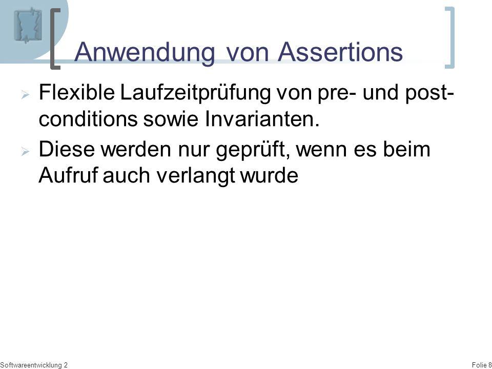 Folie 9 Softwareentwicklung 2 Anwendung von Assertions  Immer dann, wenn durch einen Kommentar ein Zustand vermerkt ist.