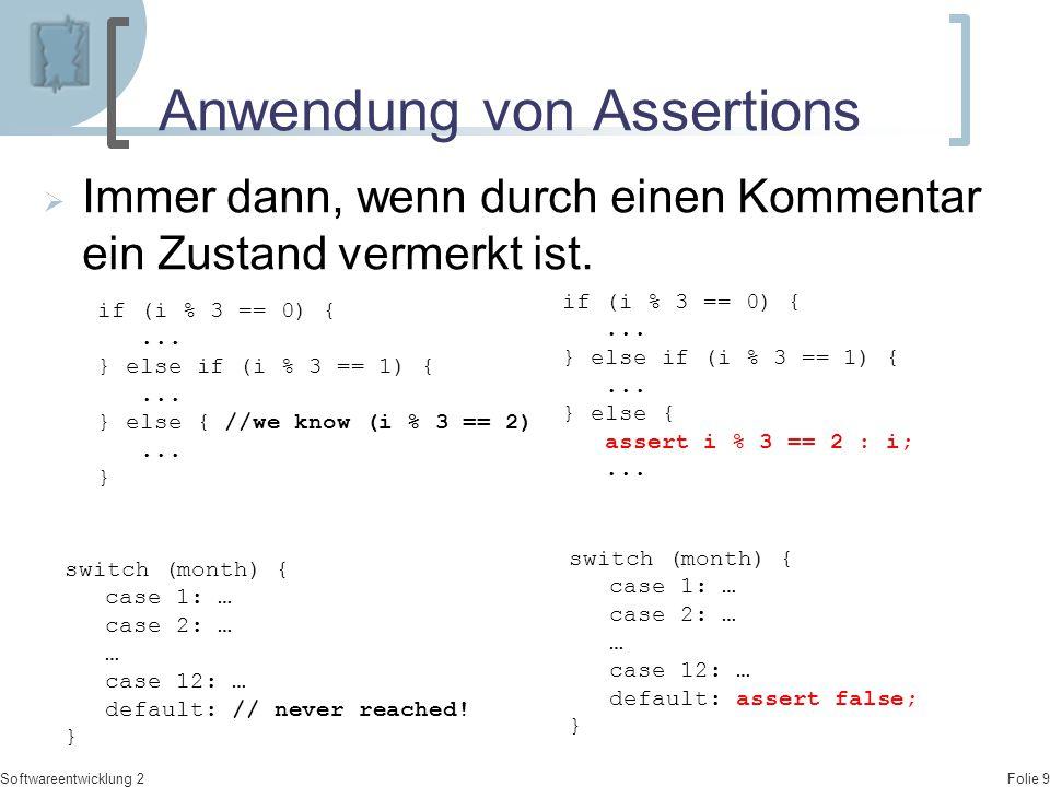 Folie 9 Softwareentwicklung 2 Anwendung von Assertions  Immer dann, wenn durch einen Kommentar ein Zustand vermerkt ist. if (i % 3 == 0) {... } else