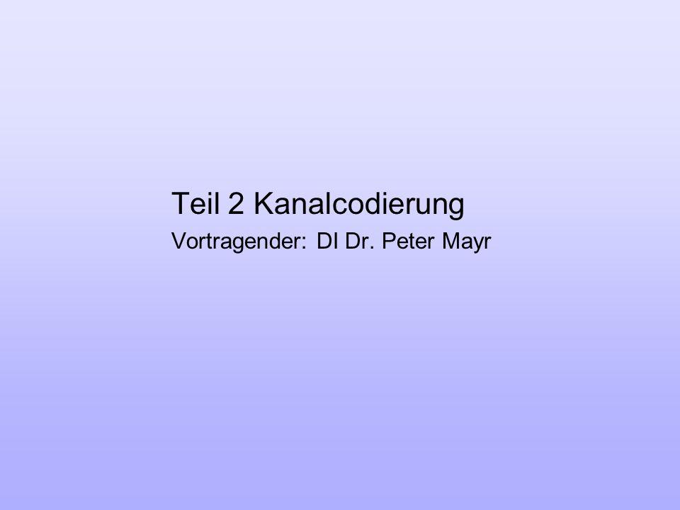 Teil 2 Kanalcodierung Vortragender: DI Dr. Peter Mayr