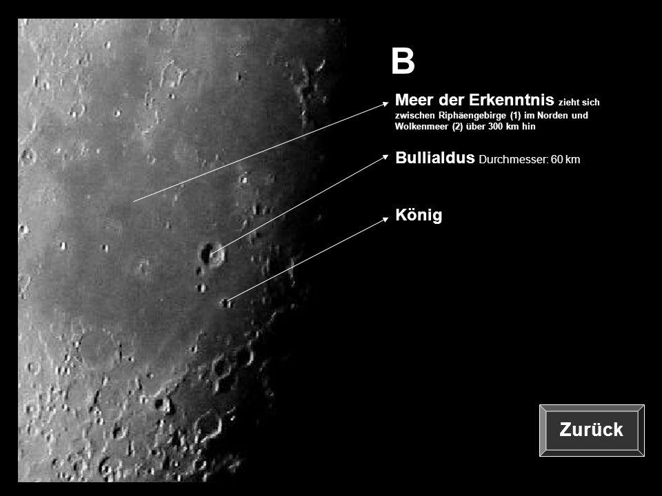 B König Bullialdus Durchmesser: 60 km Meer der Erkenntnis zieht sich zwischen Riphäengebirge (1) im Norden und Wolkenmeer (2) über 300 km hin Zurück