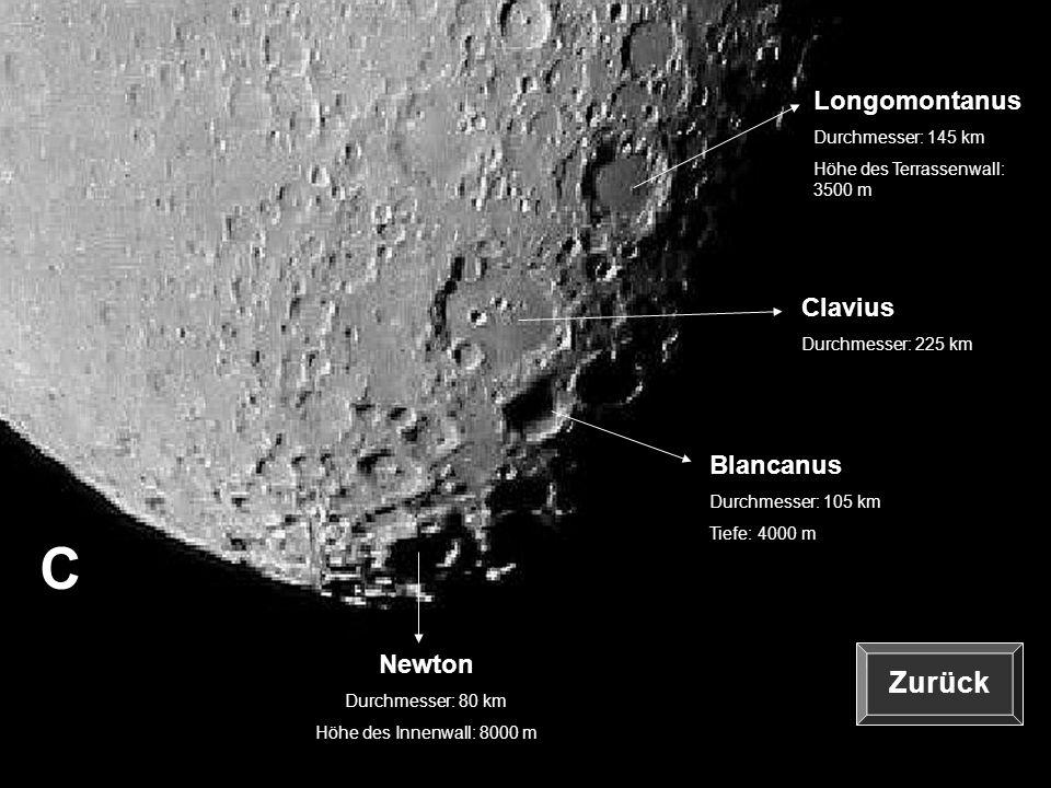 C Clavius Durchmesser: 225 km Blancanus Durchmesser: 105 km Tiefe: 4000 m Longomontanus Durchmesser: 145 km Höhe des Terrassenwall: 3500 m Newton Durc