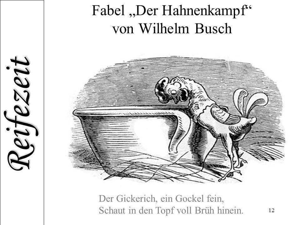 """Reifezeit 12 Fabel """"Der Hahnenkampf"""" von Wilhelm Busch Der Gickerich, ein Gockel fein, Schaut in den Topf voll Brüh hinein."""