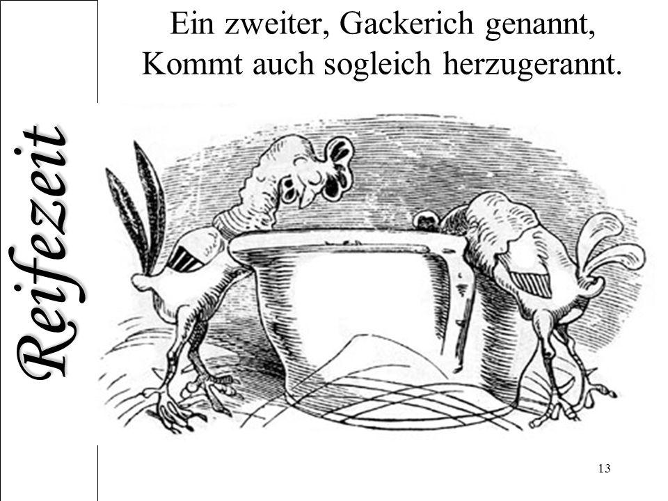 Reifezeit 13 Ein zweiter, Gackerich genannt, Kommt auch sogleich herzugerannt.