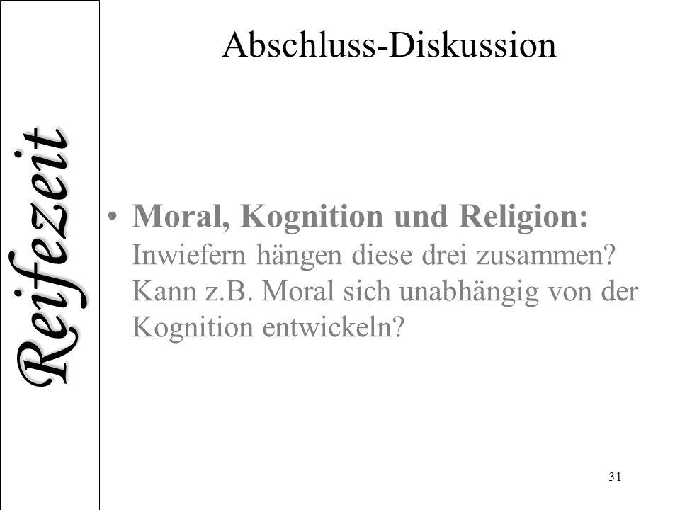 Reifezeit 31 Abschluss-Diskussion Moral, Kognition und Religion: Inwiefern hängen diese drei zusammen? Kann z.B. Moral sich unabhängig von der Kogniti