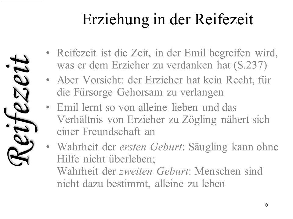 Reifezeit 6 Erziehung in der Reifezeit Reifezeit ist die Zeit, in der Emil begreifen wird, was er dem Erzieher zu verdanken hat (S.237) Aber Vorsicht: