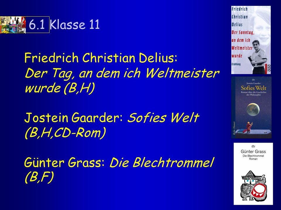 6.1 Klasse 11 Friedrich Christian Delius: Der Tag, an dem ich Weltmeister wurde (B,H) Jostein Gaarder: Sofies Welt (B,H,CD-Rom) Günter Grass: Die Blechtrommel (B,F)