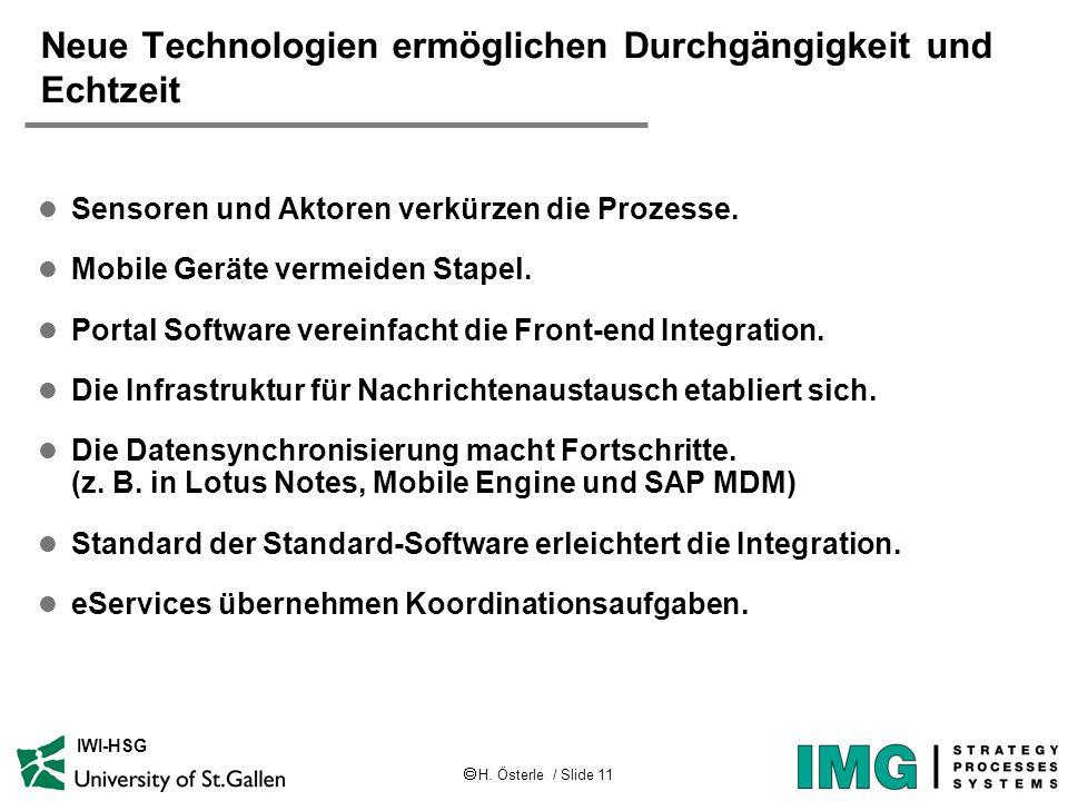  H. Österle / Slide 11 IWI-HSG Neue Technologien ermöglichen Durchgängigkeit und Echtzeit l Sensoren und Aktoren verkürzen die Prozesse. l Mobile Ger