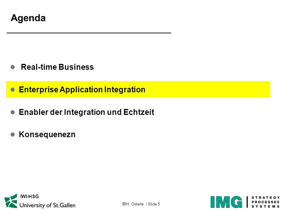  H. Österle / Slide 5 IWI-HSG Agenda l Real-time Business l Enterprise Application Integration l Enabler der Integration und Echtzeit l Konsequenezn