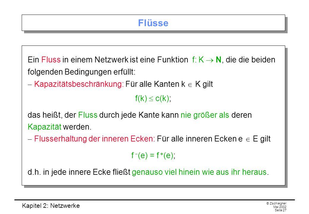 Kapitel 2: Netzwerke © Zschiegner Mai 2002 Seite 28 Beispiel-Flüsse Beispiele: (a) In jedem Netzwerk ist der Nullfluss, der jeder Kante k den Wert f(k) = 0 zuordnet, ein (trivialer) Fluss.