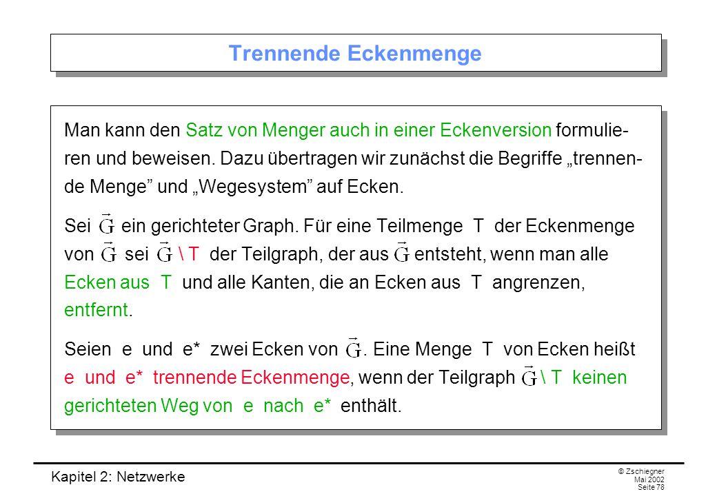 Kapitel 2: Netzwerke © Zschiegner Mai 2002 Seite 79 Eckenversion des Satzes von Menger Ein innerlich disjunktes Wegesystem von e nach e* ist Wegesystem von e nach e* mit der Eigenschaft, dass je zwei Wege bis auf e und e* keine Ecken gemeinsam haben.