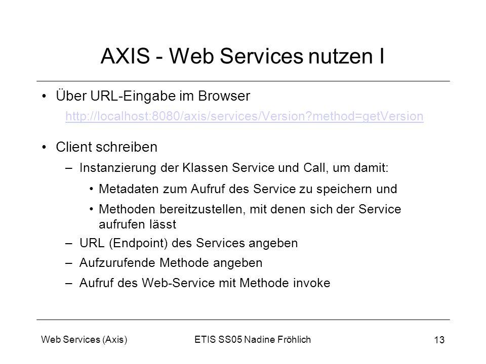 ETIS SS05 Nadine FröhlichWeb Services (Axis) 13 AXIS - Web Services nutzen I Über URL-Eingabe im Browser http://localhost:8080/axis/services/Version?m