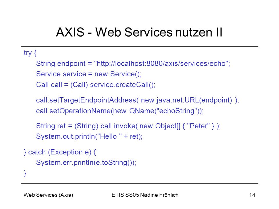 ETIS SS05 Nadine FröhlichWeb Services (Axis) 14 AXIS - Web Services nutzen II try { String endpoint =