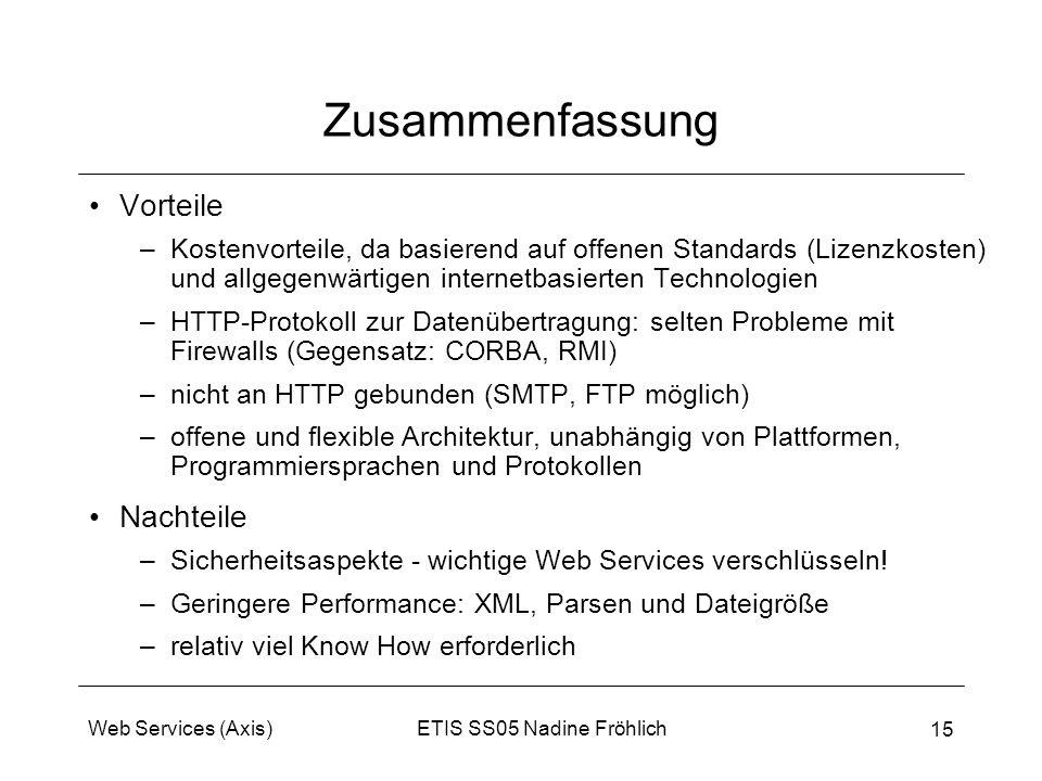 ETIS SS05 Nadine FröhlichWeb Services (Axis) 15 Zusammenfassung Vorteile –Kostenvorteile, da basierend auf offenen Standards (Lizenzkosten) und allgeg