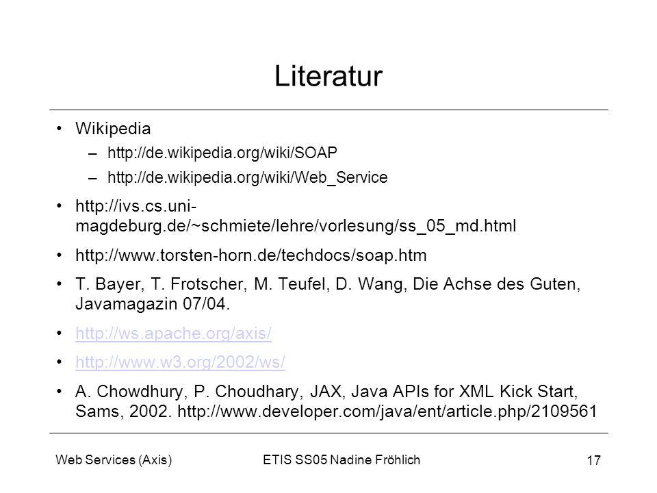 ETIS SS05 Nadine FröhlichWeb Services (Axis) 17 Literatur Wikipedia –http://de.wikipedia.org/wiki/SOAP –http://de.wikipedia.org/wiki/Web_Service http:
