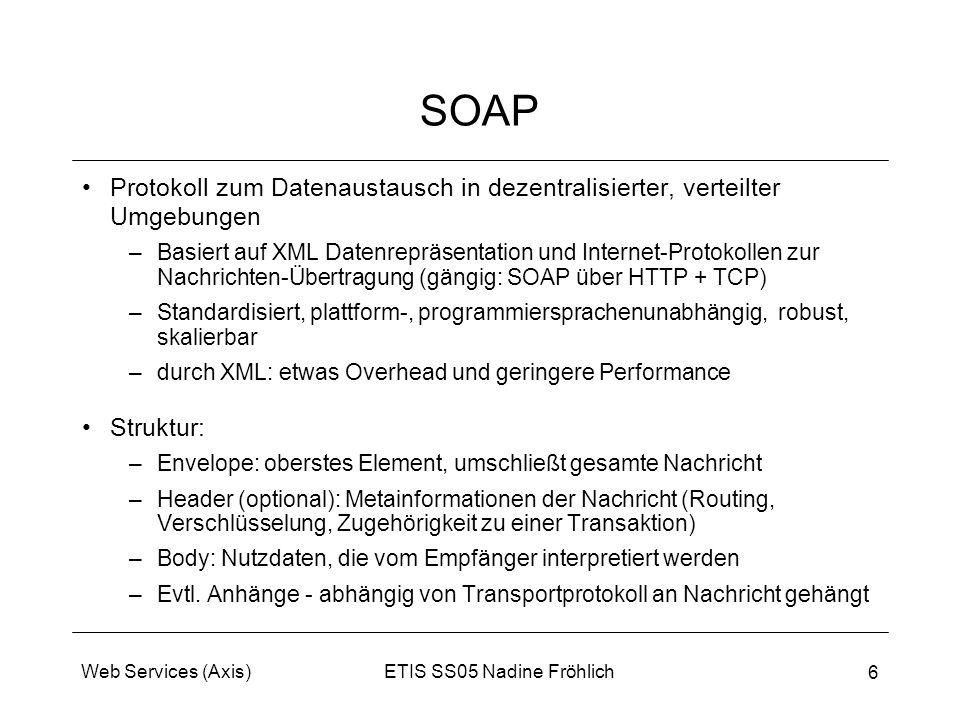 ETIS SS05 Nadine FröhlichWeb Services (Axis) 6 SOAP Protokoll zum Datenaustausch in dezentralisierter, verteilter Umgebungen –Basiert auf XML Datenrep