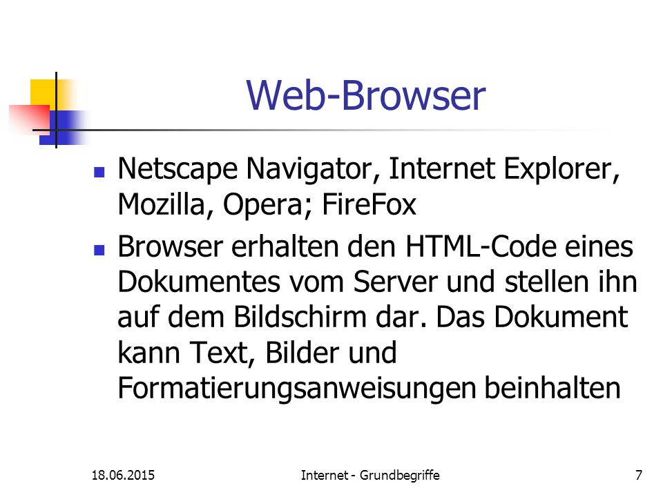 18.06.2015Internet - Grundbegriffe7 Web-Browser Netscape Navigator, Internet Explorer, Mozilla, Opera; FireFox Browser erhalten den HTML-Code eines Do