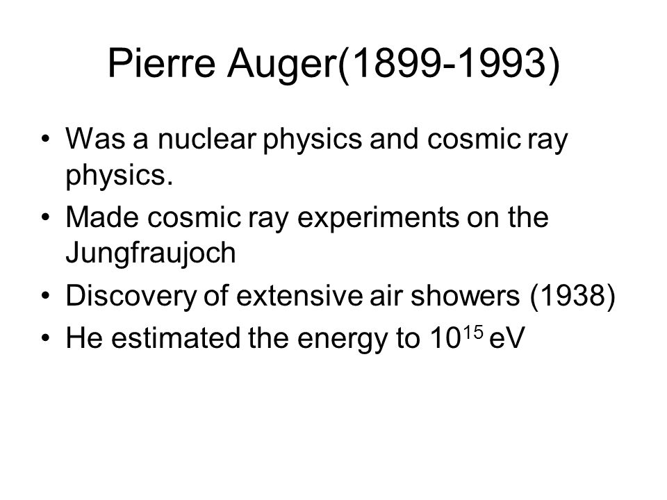 Pierre Auger(1899-1993) Was a nuclear physics and cosmic ray physics. Made cosmic ray experiments on the Jungfraujoch Discovery of extensive air showe