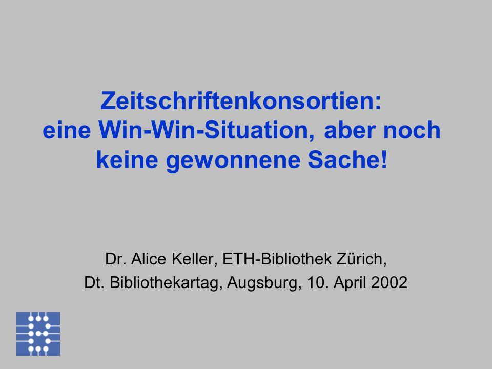 Zeitschriftenkonsortien: eine Win-Win-Situation, aber noch keine gewonnene Sache! Dr. Alice Keller, ETH-Bibliothek Zürich, Dt. Bibliothekartag, Augsbu