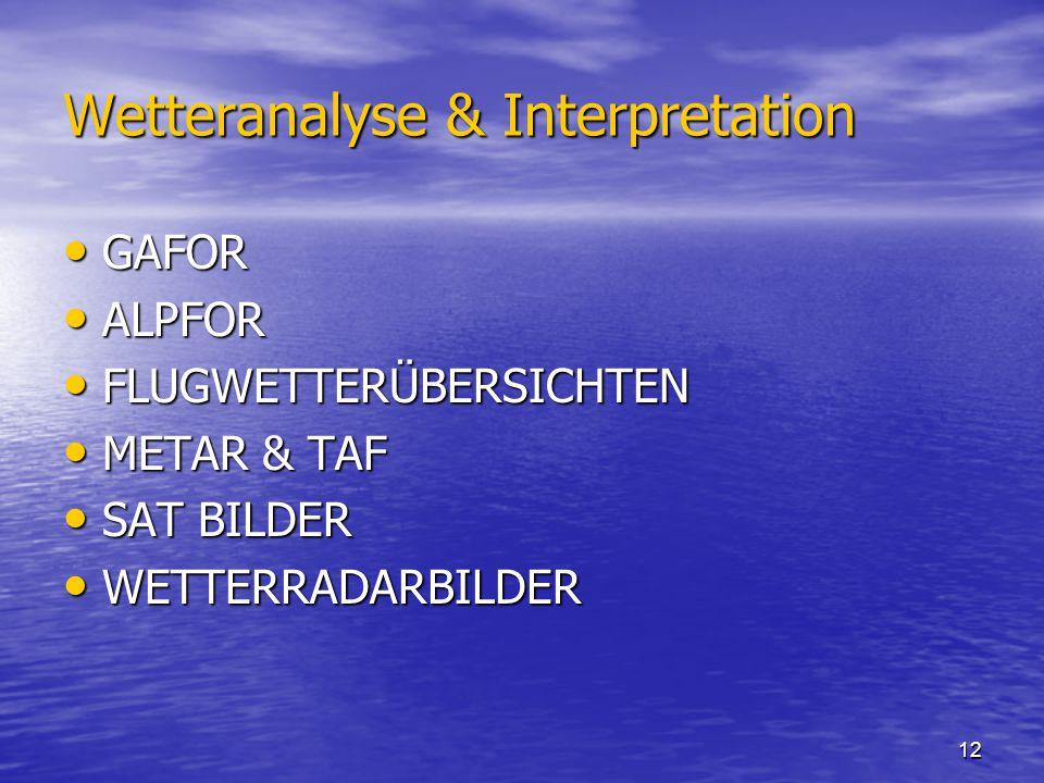 12 Wetteranalyse & Interpretation GAFOR GAFOR ALPFOR ALPFOR FLUGWETTERÜBERSICHTEN FLUGWETTERÜBERSICHTEN METAR & TAF METAR & TAF SAT BILDER SAT BILDER WETTERRADARBILDER WETTERRADARBILDER