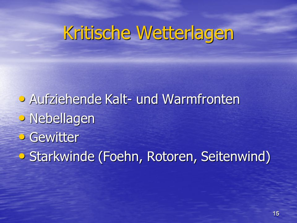 15 Kritische Wetterlagen Aufziehende Kalt- und Warmfronten Aufziehende Kalt- und Warmfronten Nebellagen Nebellagen Gewitter Gewitter Starkwinde (Foehn, Rotoren, Seitenwind) Starkwinde (Foehn, Rotoren, Seitenwind)