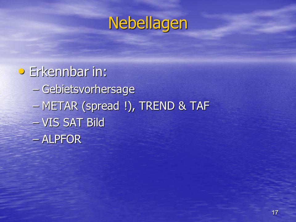 17 Nebellagen Erkennbar in: Erkennbar in: –Gebietsvorhersage –METAR (spread !), TREND & TAF –VIS SAT Bild –ALPFOR