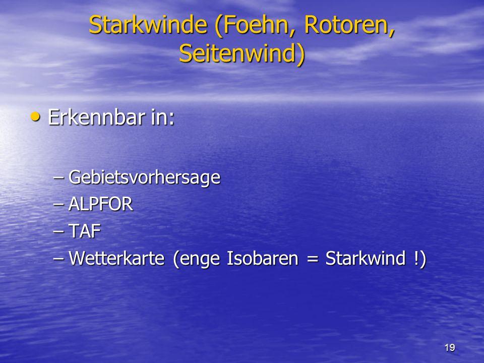 19 Starkwinde (Foehn, Rotoren, Seitenwind) Erkennbar in: Erkennbar in: –Gebietsvorhersage –ALPFOR –TAF –Wetterkarte (enge Isobaren = Starkwind !)