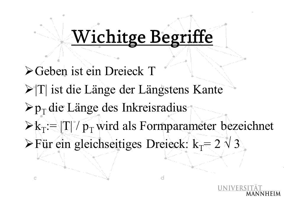 Wichitge Begriffe  Geben ist ein Dreieck T  |T| ist die Länge der Längstens Kante  p T die Länge des Inkreisradius  k T := |T| / p T wird als Form