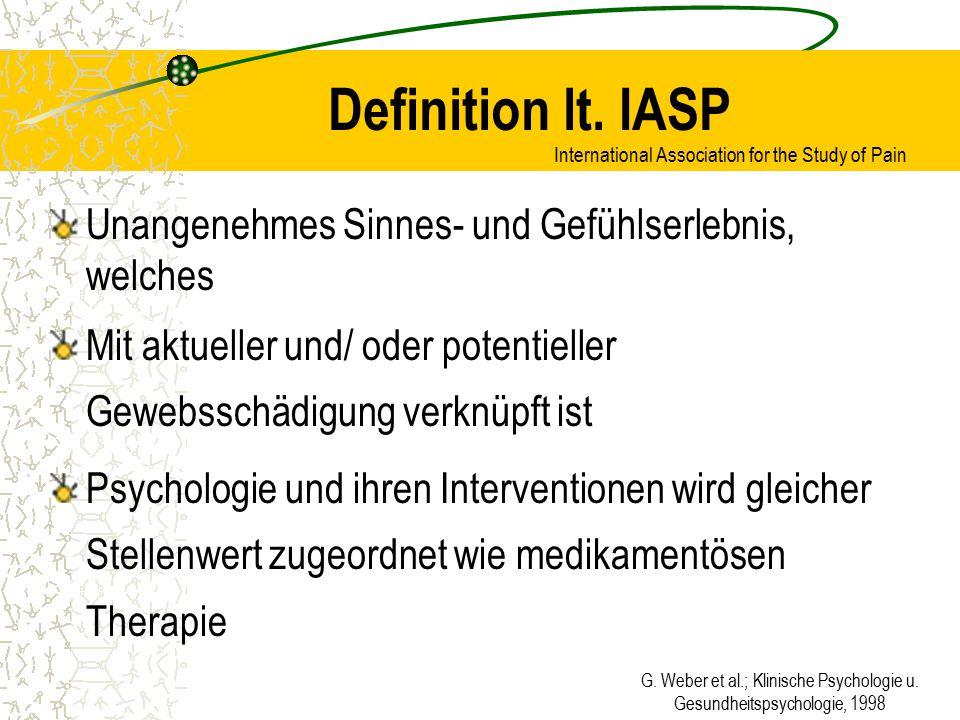G. Weber et al.; Klinische Psychologie u. Gesundheitspsychologie, 1998 Definition lt. IASP Unangenehmes Sinnes- und Gefühlserlebnis, welches Mit aktue