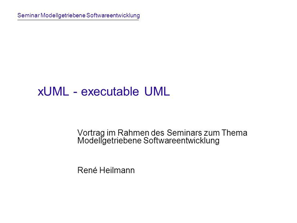 Seminar Modellgetriebene Softwareentwicklung xUML - executable UML Vortrag im Rahmen des Seminars zum Thema Modellgetriebene Softwareentwicklung René Heilmann