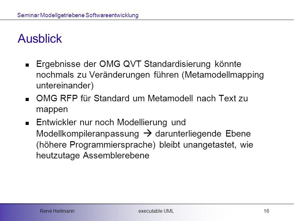Seminar Modellgetriebene Softwareentwicklung executable UMLRené Heilmann16 Ausblick Ergebnisse der OMG QVT Standardisierung könnte nochmals zu Veränderungen führen (Metamodellmapping untereinander) OMG RFP für Standard um Metamodell nach Text zu mappen Entwickler nur noch Modellierung und Modellkompileranpassung  darunterliegende Ebene (höhere Programmiersprache) bleibt unangetastet, wie heutzutage Assemblerebene