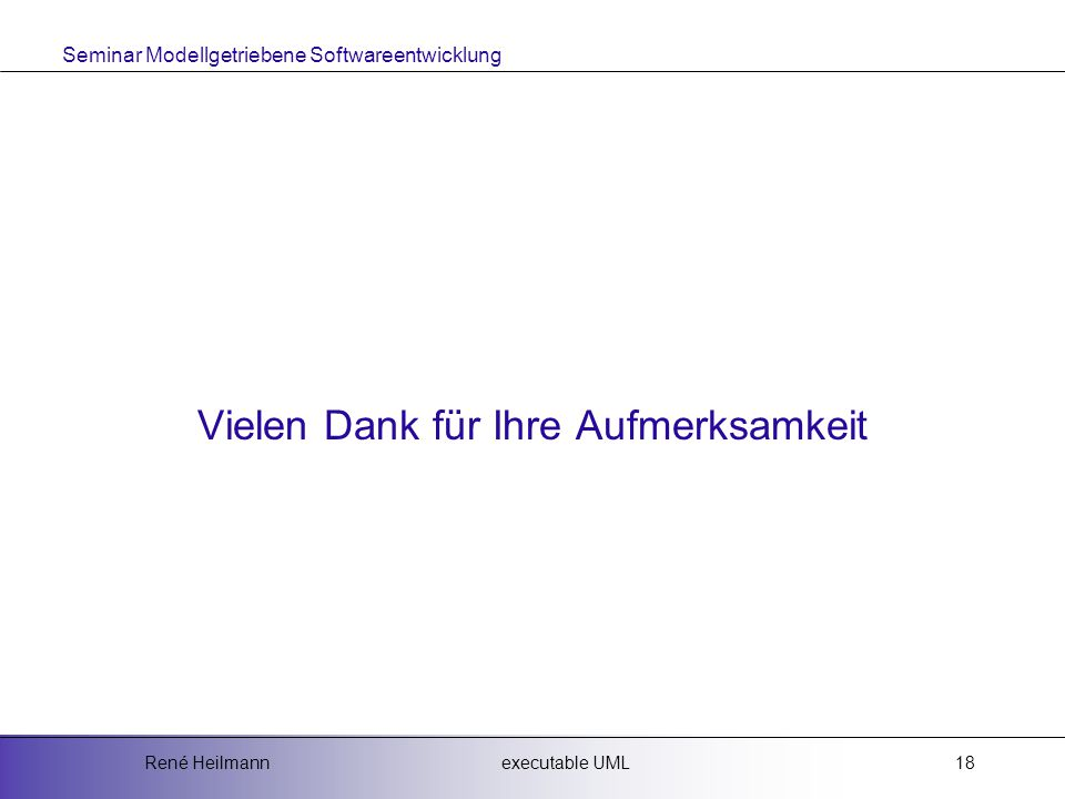 Seminar Modellgetriebene Softwareentwicklung executable UMLRené Heilmann18 Vielen Dank für Ihre Aufmerksamkeit