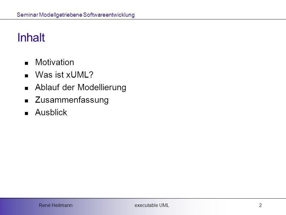 Seminar Modellgetriebene Softwareentwicklung executable UMLRené Heilmann2 Inhalt Motivation Was ist xUML.
