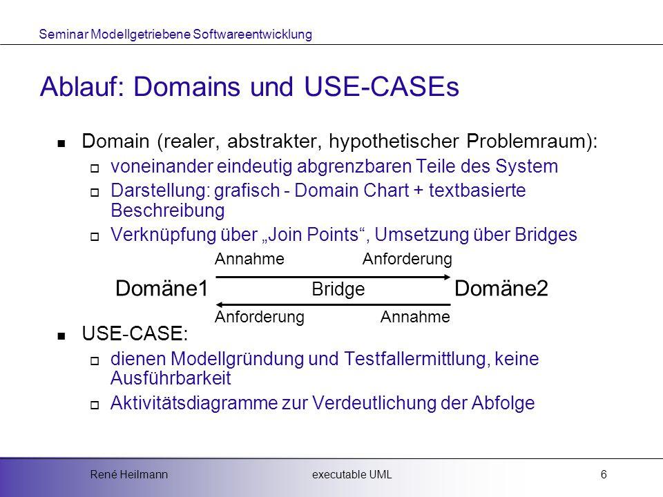 """Seminar Modellgetriebene Softwareentwicklung executable UMLRené Heilmann6 Ablauf: Domains und USE-CASEs Domain (realer, abstrakter, hypothetischer Problemraum):  voneinander eindeutig abgrenzbaren Teile des System  Darstellung: grafisch - Domain Chart + textbasierte Beschreibung  Verknüpfung über """"Join Points , Umsetzung über Bridges USE-CASE:  dienen Modellgründung und Testfallermittlung, keine Ausführbarkeit  Aktivitätsdiagramme zur Verdeutlichung der Abfolge Annahme Anforderung Domäne1 Bridge Domäne2 Anforderung Annahme"""