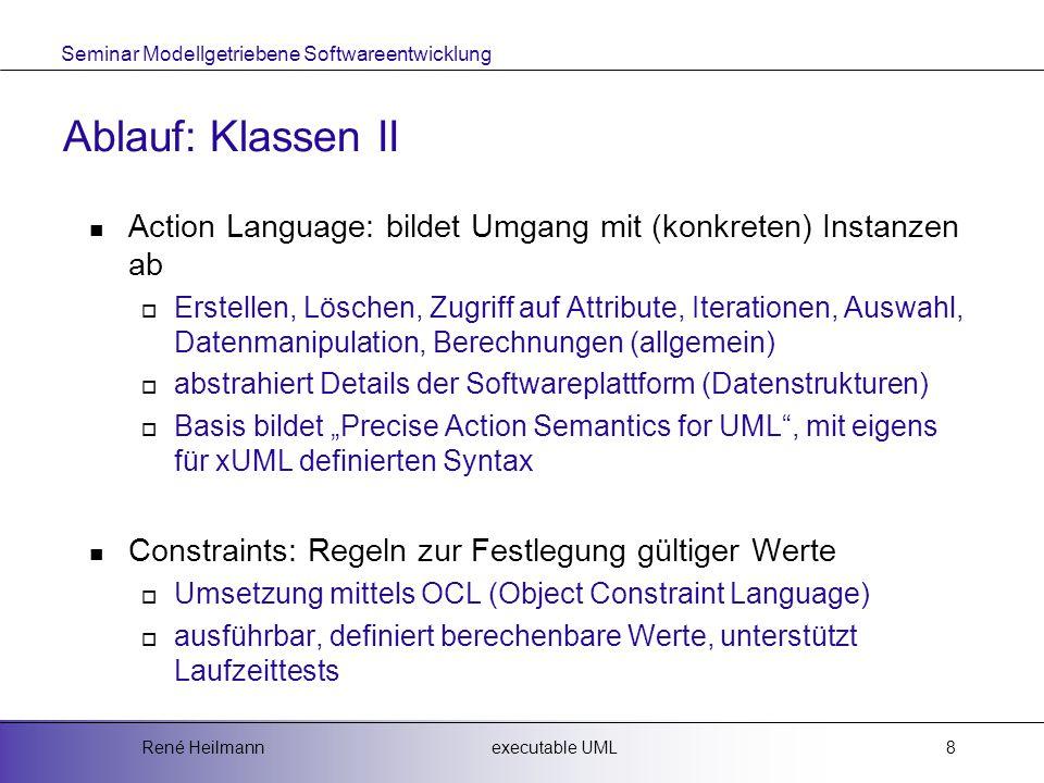 """Seminar Modellgetriebene Softwareentwicklung executable UMLRené Heilmann8 Ablauf: Klassen II Action Language: bildet Umgang mit (konkreten) Instanzen ab  Erstellen, Löschen, Zugriff auf Attribute, Iterationen, Auswahl, Datenmanipulation, Berechnungen (allgemein)  abstrahiert Details der Softwareplattform (Datenstrukturen)  Basis bildet """"Precise Action Semantics for UML , mit eigens für xUML definierten Syntax Constraints: Regeln zur Festlegung gültiger Werte  Umsetzung mittels OCL (Object Constraint Language)  ausführbar, definiert berechenbare Werte, unterstützt Laufzeittests"""