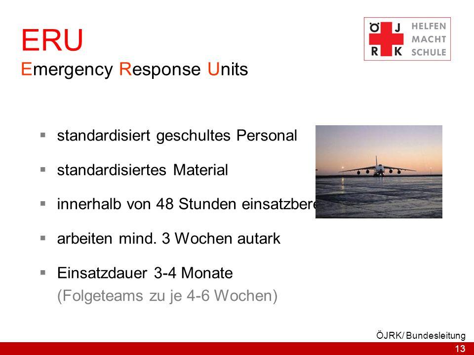 13 ÖJRK/ Bundesleitung ERU Emergency Response Units  standardisiert geschultes Personal  standardisiertes Material  innerhalb von 48 Stunden einsat