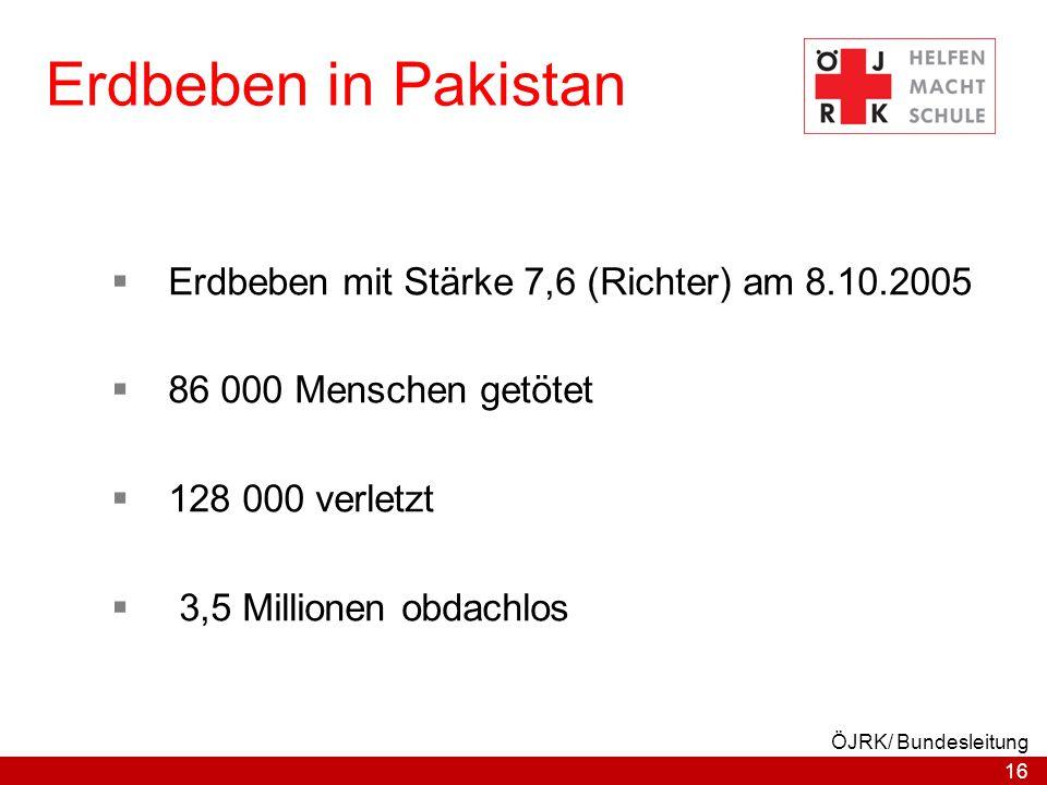 16 ÖJRK/ Bundesleitung Erdbeben in Pakistan  Erdbeben mit Stärke 7,6 (Richter) am 8.10.2005  86 000 Menschen getötet  128 000 verletzt  3,5 Millio