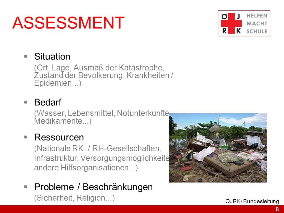 8 ÖJRK/ Bundesleitung ASSESSMENT  Situation (Ort, Lage, Ausmaß der Katastrophe, Zustand der Bevölkerung, Krankheiten / Epidemien...)  Bedarf (Wasser