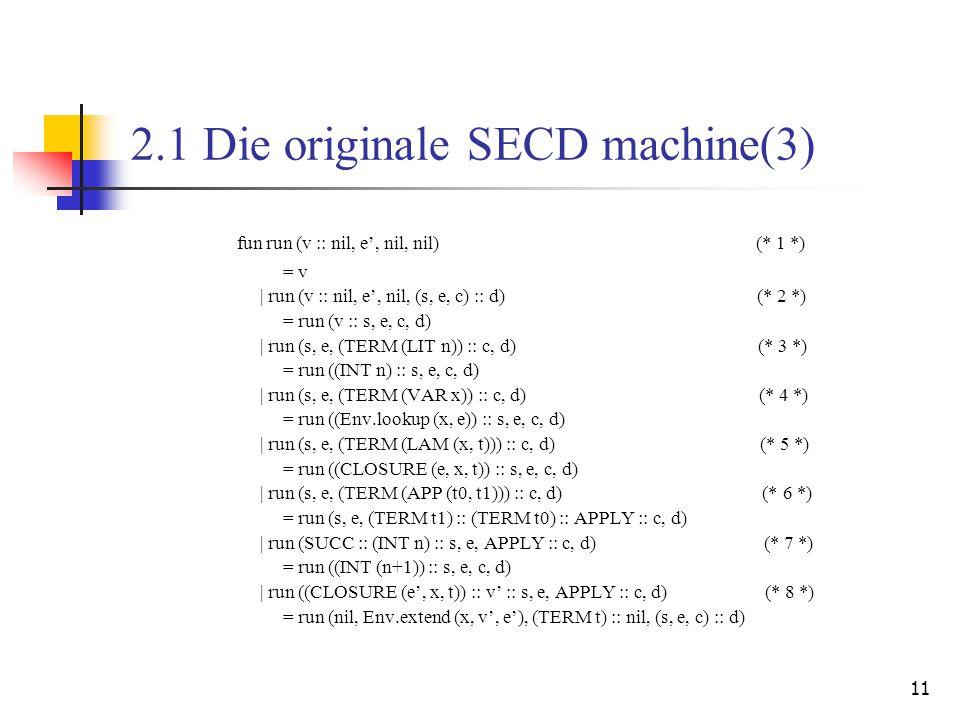 11 2.1 Die originale SECD machine(3) fun run (v :: nil, e', nil, nil) (* 1 *) = v   run (v :: nil, e', nil, (s, e, c) :: d) (* 2 *) = run (v :: s, e, c, d)   run (s, e, (TERM (LIT n)) :: c, d) (* 3 *) = run ((INT n) :: s, e, c, d)   run (s, e, (TERM (VAR x)) :: c, d) (* 4 *) = run ((Env.lookup (x, e)) :: s, e, c, d)   run (s, e, (TERM (LAM (x, t))) :: c, d) (* 5 *) = run ((CLOSURE (e, x, t)) :: s, e, c, d)   run (s, e, (TERM (APP (t0, t1))) :: c, d) (* 6 *) = run (s, e, (TERM t1) :: (TERM t0) :: APPLY :: c, d)   run (SUCC :: (INT n) :: s, e, APPLY :: c, d) (* 7 *) = run ((INT (n+1)) :: s, e, c, d)   run ((CLOSURE (e', x, t)) :: v' :: s, e, APPLY :: c, d) (* 8 *) = run (nil, Env.extend (x, v', e'), (TERM t) :: nil, (s, e, c) :: d)