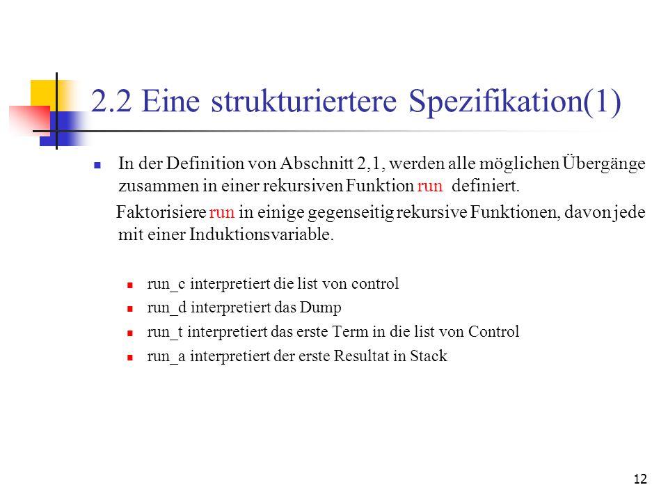 12 2.2 Eine strukturiertere Spezifikation(1) In der Definition von Abschnitt 2,1, werden alle möglichen Übergänge zusammen in einer rekursiven Funktion run definiert.
