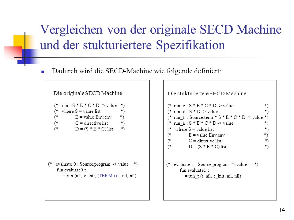 14 Vergleichen von der originale SECD Machine und der stukturiertere Spezifikation Dadurch wird die SECD-Machine wie folgende definiert: Die originale SECD Machine (* run : S * E * C * D -> value *) (* where S = value list *) (* E = value Env.env *) (* C = directive list *) (* D = (S * E * C) list *) (* evaluate 0 : Source.program -> value *) fun evaluate0 t = run (nil, e_init, (TERM t) :: nil, nil) Die stukturiertere SECD Machine (* run_c : S * E * C * D -> value *) (* run_d : S * D -> value *) (* run_t : Source.term * S * E * C * D -> value *) (* run_a : S * E * C * D -> value *) (* where S = value list *) (* E = value Env.env *) (* C = directive list *) (* D = (S * E * C) list *) (* evaluate 1 : Source.program -> value *) fun evaluate1 t = run_t (t, nil, e_init, nil, nil)