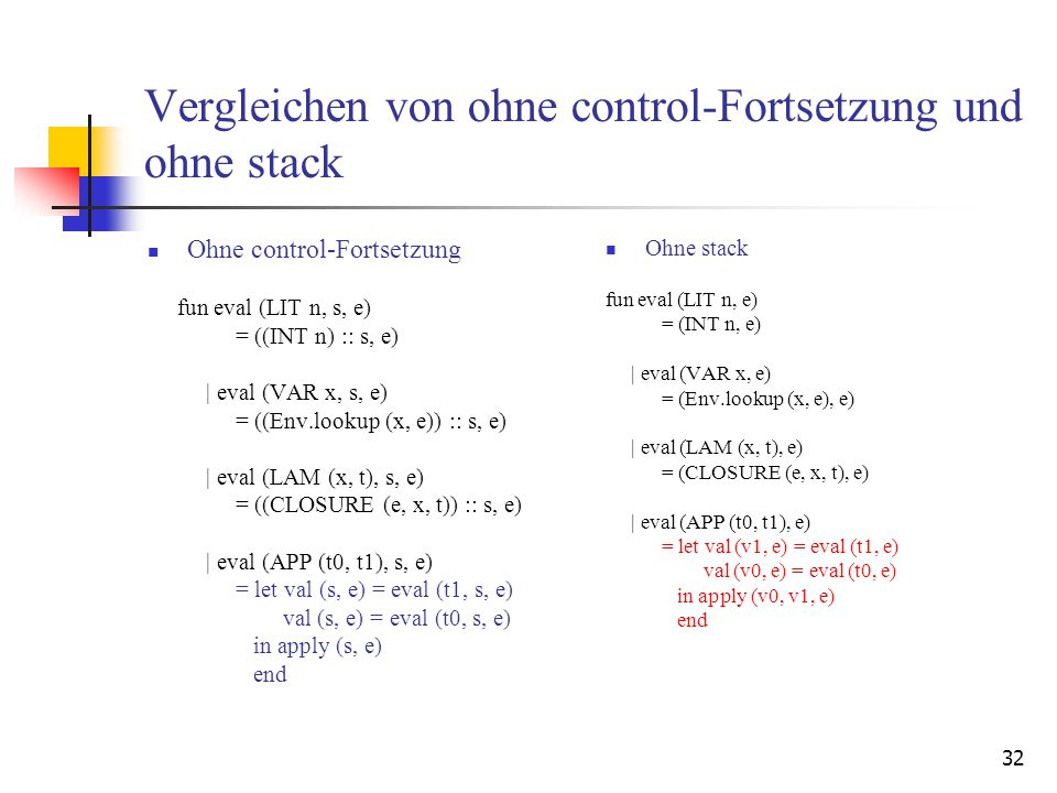32 Vergleichen von ohne control-Fortsetzung und ohne stack Ohne control-Fortsetzung fun eval (LIT n, s, e) = ((INT n) :: s, e) | eval (VAR x, s, e) = ((Env.lookup (x, e)) :: s, e) | eval (LAM (x, t), s, e) = ((CLOSURE (e, x, t)) :: s, e) | eval (APP (t0, t1), s, e) = let val (s, e) = eval (t1, s, e) val (s, e) = eval (t0, s, e) in apply (s, e) end Ohne stack fun eval (LIT n, e) = (INT n, e) | eval (VAR x, e) = (Env.lookup (x, e), e) | eval (LAM (x, t), e) = (CLOSURE (e, x, t), e) | eval (APP (t0, t1), e) = let val (v1, e) = eval (t1, e) val (v0, e) = eval (t0, e) in apply (v0, v1, e) end