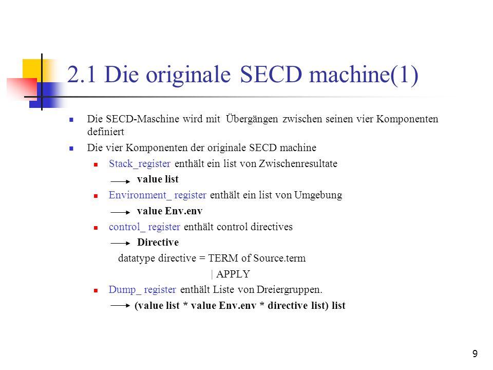 9 2.1 Die originale SECD machine(1) Die SECD-Maschine wird mit Übergängen zwischen seinen vier Komponenten definiert Die vier Komponenten der originale SECD machine Stack_register enthält ein list von Zwischenresultate value list Environment_ register enthält ein list von Umgebung value Env.env control_ register enthält control directives Directive datatype directive = TERM of Source.term | APPLY Dump_ register enthält Liste von Dreiergruppen.
